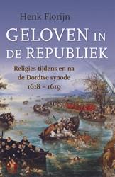 Geloven in de Republiek -Religies tijdens en na de Dord tse synode 1618-1619 Florijn, Henk