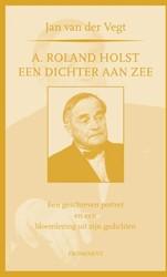 A. Roland Holst: een dichter aan zee -een geschreven portret en een bloemlezing uit zijn gedichten Vegt, Jan van der