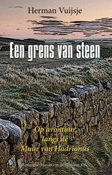Een grens van steen -op avontuur langs de muur van Hadrianus Vuijsje, Herman