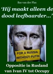 Hij maakt alleen de dood leefbaarder -Oppositie in Rusland van Ivan IV tot Occupy Plas, Bas van der
