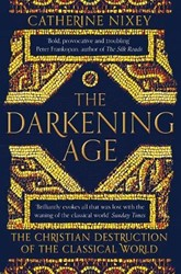 The Darkening Age: The Christian Destruc -The Christian Destruction of t he Classical World Nixey, Catherine
