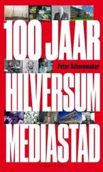 100 jaar Hilversum Mediastad -honderd jaar omroep 1918-2018 i.s.m. gemeente Hilversum Schavemaker, Peter
