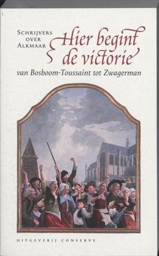 Hier begint de victorie -schrijvers over Alkmaar - Van Bosboom-Toussaint tot Zwagerma Bakker, Kees de