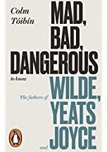 Mad, Bad, Dangerous to Know -The Fathers of Wilde, Yeats an d Joyce Toibin, Colm