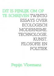 DIT IS PIJNLIJK OM OP TE SCHRIJVEN -twintig essays over ecologisch modernisme, technologie, kuns Vloemans, Pepijn
