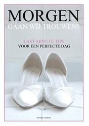 Morgen gaan wij trouwen -Last minute tips voor een perf ecte dag Verburg, Monique