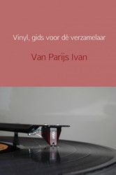 Vinyl, gids voor de verzamelaar -alles over het verzamelen van vinylplaten Ivan, Parijs Van