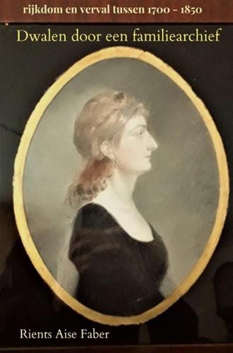 Dwalen door een familiearchief -rijkdom en verval tussen 1700 - 1850 Faber, Rients Aise