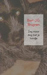 Zeg maar dog met je hondje -Flardennovelle Bruijnen, Bart J.G.