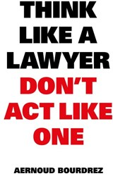 Think like a lawyer don t act like one -THE ESSENTIAL RULES FOR THE SM ART NEGOTIATOR Bourdrez, Aernoud