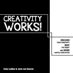 Creativity Works! -Unleash your Creativity, Beat the Robot and Work Happily eve Luijten, Coen