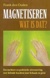 MAGNETISEREN - WAT IS DAT? -EEN NUCHTERE EN PRAKTISCHE UIT EENZETTING OVER HELENDE KRACHT OUDEN, F. DEN