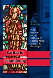 Caritas in verandering. Vier eeuwen room -vier eeuwen rooms-katholieke s ociale zorg in de stad Groning Buursma, Albert