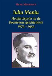 Iuliu Maniu -Hoofdrolspeler in de Roemeense geschiedenis 1873-1953 Moerman, Henk