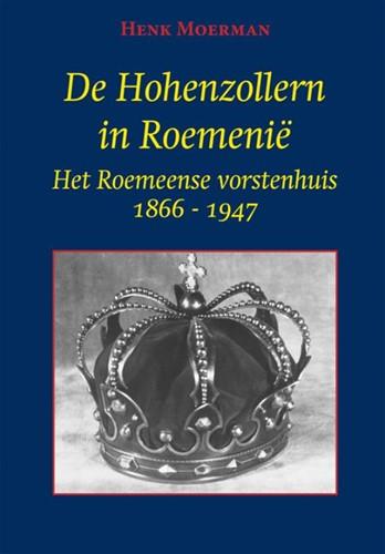 De Hohenzollern in Roemenie -Het Roemeense vorstenhuis 1866 -1947 Moerman, Henk