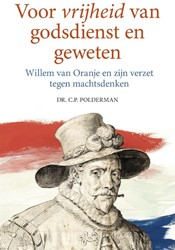 Voor vrijheid van godsdienst en geweten -Willem van Oranje en zijn verz et tegen machtsdenken Polderman, Dr. C.P.