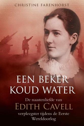 Een beker koud water -De naastenliefde van Edith Cav ell, verpleegster tijdens de E Farenhorst, Christine