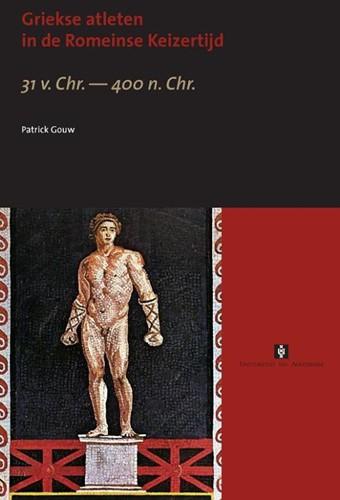 Griekse atleten in de Romeinse Keizertij -31 v. Chr. - 400 n. Chr. Gouw, Patrick