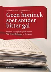 Geen honinck soet sonder bitter gal -brieven van Agatha, jonkvrouwe Van Groot Terhorne te Beetgum Kingma, Geertje