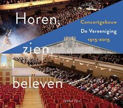 Horen, zien, beleven -concertgebouw De Vereeniging 1 915-2015