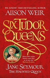 Six Tudor Queens: Jane Seymour, The Haun -Six Tudor Queens 3 Weir, Alison