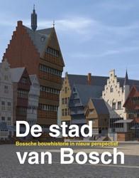 De stad van Bosch -Bossche bouwhistorie in nieuw perspectief Boekwijt, Harry