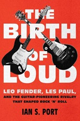 The Birth of Loud -Leo Fender, Les Paul, and the Guitar-pioneering Rivalry That Port, Ian S.