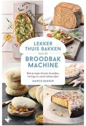 Lekker thuis bakken met de broodbakmachi -Bak je eigen brood, broodjes e n zoete lekkernijen Bakker, Marco