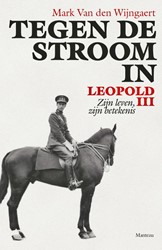Tegen de stroom in. Leopold III -Zijn leven, zijn betekenis Wijngaert, Mark Van den