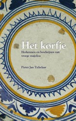 Het Korfje -herkennen en beschrijven van v roege majolica Tichelaar, Pieter Jan