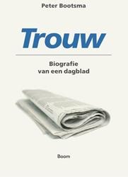 Trouw - Biografie van een dagblad -biografie van een dagblad Bootsma, Peter