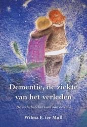 Dementie, de ziekte van het verleden -de onderbelichte kant van de z org Mull, Wilma E. ter
