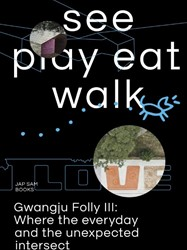 See play eat walk -gwangju Folly III: where the e veryday and the unexpected int