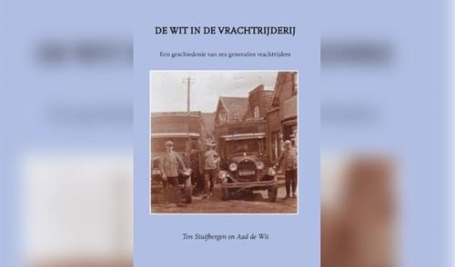 De Wit in de Vrachtrijderij, Een geschie -Ton Stuifbergen & Aad de Wit denis van zes generaties vrachtrijders