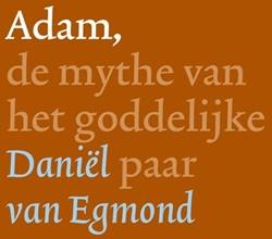 ADAM, DE MYTHE VAN HET GODDELIJKE PAAR -DE MYTHE VAN HET GODDELIJKE PA AR EGMOND, DANIEL VAN