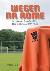 Wegen na Rome -het Nederlands elftal - WK 197 8 t/m EK 1980 Tuk, Gerard