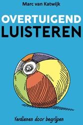 Overtuigend luisteren -verdienen door begrijpen Katwijk, Marc van