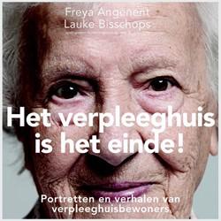 Het verpleeghuis is het einde! -portretten en verhalen van ver pleeghuisbewornders Angenent, Freya