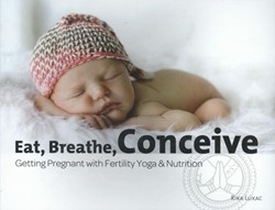 Eat, Breathe, Conceive. Getting Pregnant -getting pregnant with fertilit y yoga & nutrition Lukac, Rika