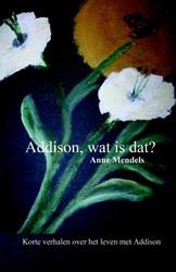 ADDISON, WAT IS DAT? -KORTE VERHALEN OVER HET LEVEN MET ADDISON BELEEFD DOOR EEN O MENDELS, ANNE