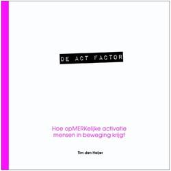 De act factor -hoe opmerkelijke activatie men sen in beweging krijgt Heijer, Tim den