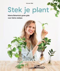 Stek Je Plant -Mama Botanica's grote gid oor kleine stekjes Vliet, Iris van