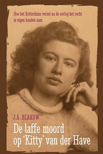 De laffe moord op Kitty van der Have -hoe het Rotterdams verzet na d e oorlog het recht in eigen ha Blaauw, J.A.