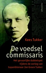 De voedselcommissaris -Het gevaarlijke dubbelspel tij dens de oorlog van topambtenaa Tukker, Kees