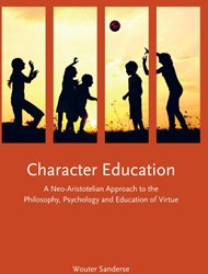 CHARACTER EDUCATION -A NEO-ARISTOTELIAN APPROACH TO THE PHILOSOPHY, PSYCHOLOGY AN SANDERSE, WOUTER