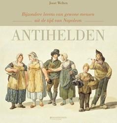 ANTIHELDEN -bijzondere levens van gewone m ensen uit de tijd van Napoleon Welten, Joost