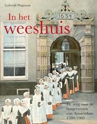 IN HET WEESHUIS -DE ZORG VOOR DE BURGERWEZEN VA N AMSTERDAM 1580-1960 WAGENAAR, L.