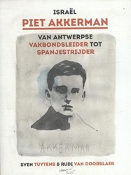 Israel Piet Akkerman van Antwerpse vakbo -van Antwerpse vakbondsleider t ot Spanjestrijder (1913-1937) Tuytens, Sven