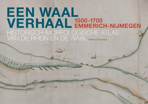 Een Waal verhaal 1500-1700 Emmerich-Nijm -Historisch-morfologische Atlas van de Rhein en de Waal Overmars, Willem