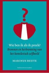 Wie ben ik als ik preek? -bronnen en herbronning van het homiletisch zelfbeeld Beute, Marinus
